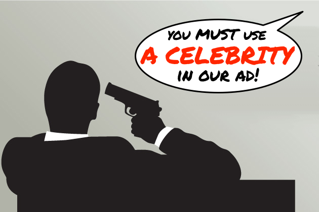 This is what we want to do when clients tell us they insist on having celebrities in their ads.